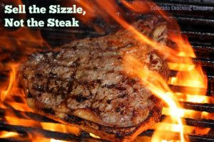 Sell the sizzle, sell the benefits to the cusytomer